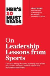 HBR s 10 Must Reads on Leadership Lessons from Sports (featuring interviews with Sir Alex Ferguson, Kareem Abdul-Jabbar, Andre Agassi)