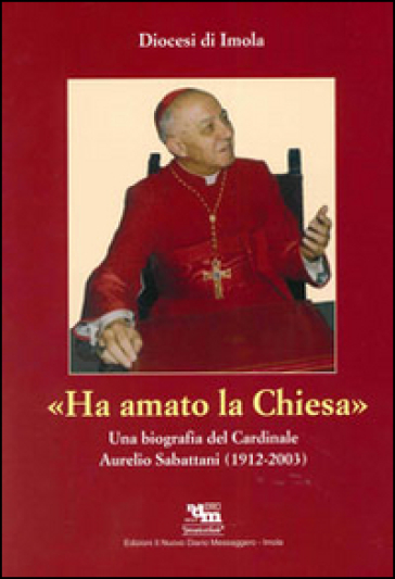 Ha amato la chiesa. Una biografia del cardinale Aurelio Sabattani (1912-2003) - P. Ravaglia | Kritjur.org