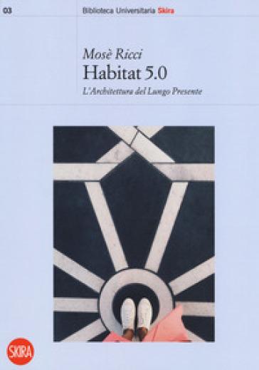 Habitat 5.0. L'architettura nel Lungo Presente - Mosè Ricci | Rochesterscifianimecon.com