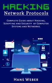 Hacking Network Protocols: Complete Guide about Hacking, Scripting and Security of Computer Systems and Networks.