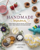 Handmade Mama: Simple Crafts, Healthy Recipes and Natural Bath + Body Products for Mama and Baby