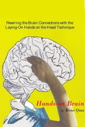 Hands-On Brain.- Rewiring the Brain Connections with the Laying-On Hands on the Head Technique