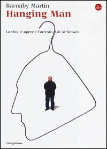 Hanging man. La vita, le opere e l'arresto di Ai Weiwei - Barnaby Martin |