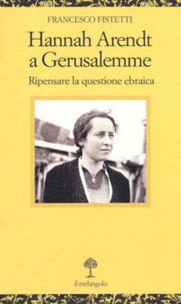 Hannah Arendt a Gerusalemme. Ripensare la questione ebraica - Francesco Fistetti  