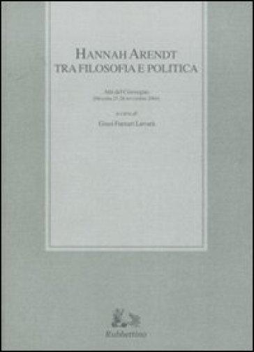 Hannah Arendt tra filosofia e politica. Atti del convegno (Messina, 25-26 novembre 2004) - G. Furnari Luvarà |