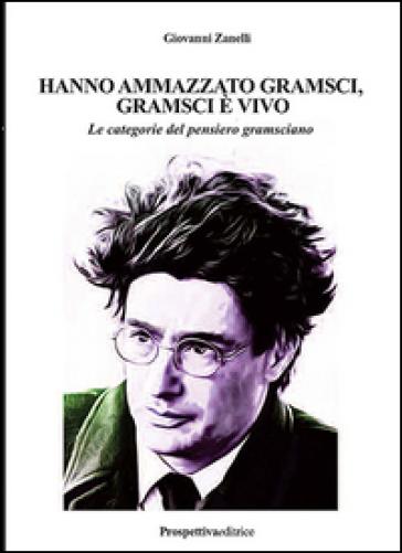 Hanno ammazzato Gramsci, Gramsci è vivo. Le categorie del pensiero gramsciano. Ediz. integrale - Giovanni Zanelli |