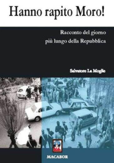 Hanno rapito Moro! Racconto del giorno più lungo della Repubblica - Salvatore La Moglie |