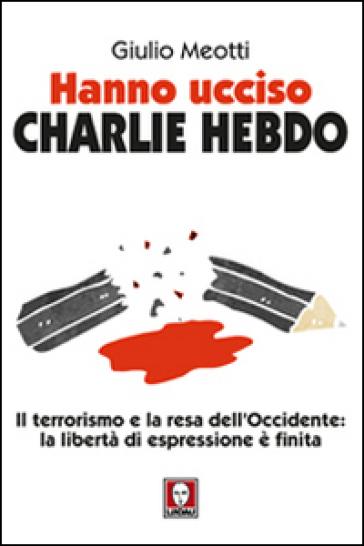 Hanno ucciso «Charlie Hebdo». Il terrorismo e la resa dell'Occidente: la libertà di espressione è finita - Giulio Meotti  