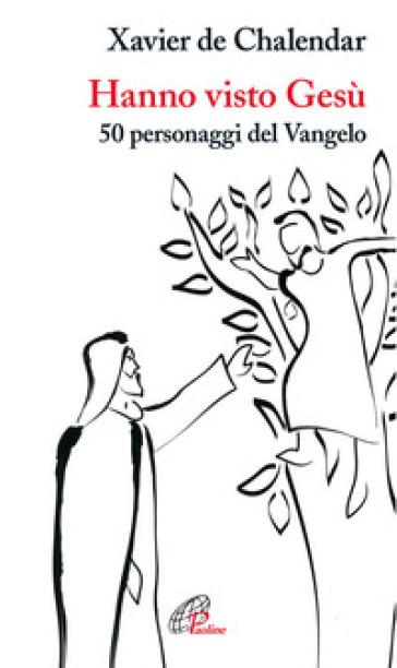 Hanno visto Gesù. 50 personaggi del Vangelo - Xavier de Chalendar | Rochesterscifianimecon.com
