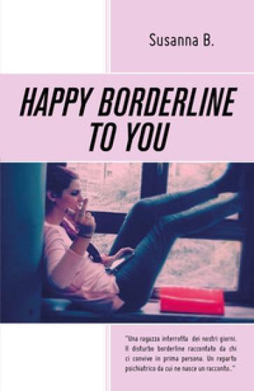 Happy borderline to you. Ediz. italiana - Susanna B. | Ericsfund.org