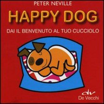 Happy dog. Dai il benvenuto al tuo cucciolo. Con gadget - Peter Neville | Jonathanterrington.com