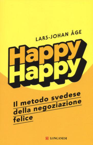 Happy happy. Il metodo svedese della negoziazione felice - Lars-Johan Age |