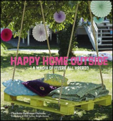 Happy home outside. La magia di vivere all'aperto - Charlotte Hedeman Guéniau |