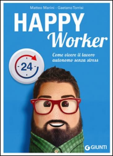 Happy worker. Come vivere il lavoro autonomo senza stress - Matteo Marini |