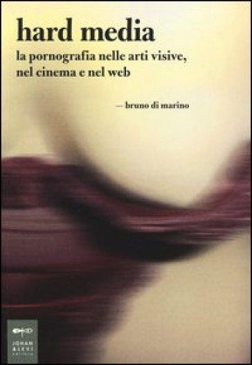 Hard media. La pornografia nelle arti visive, nel cinema e nel web - Bruno Di Marino pdf epub