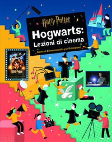 Harry Potter. Hogwarts: lezioni di cinema. Guida di cinematografia per principianti