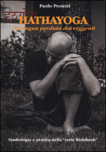 Hatha yoga. La lingua perduta dei veggenti - Paolo Proietti   Rochesterscifianimecon.com