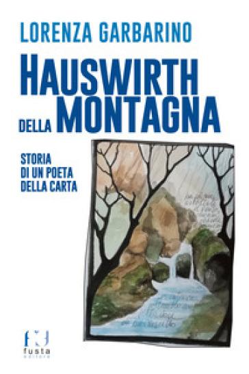 Hauswirth della montagna. Storia di un poeta della carta. Ediz. illustrata - Lorenza Garbarino  
