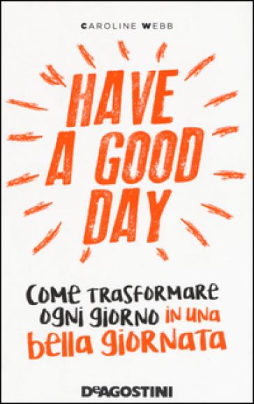 Have a good day. Come trasformare ogni giorno in una bella giornata - Caroline Webb  