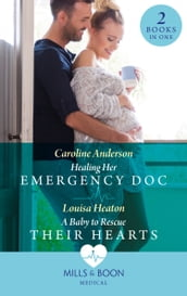 Healing Her Emergency Doc / A Baby To Rescue Their Hearts: Healing Her Emergency Doc / A Baby to Rescue Their Hearts (Mills & Boon Medical)