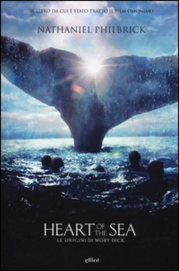 Heart of the sea. Le origini di Moby Dick - Nathaniel Philbrick |