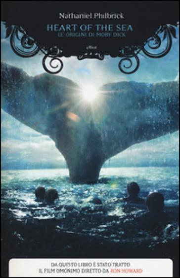 Heart of the sea. Le origini di Moby Dick - Nathaniel Philbrick  