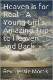 Heaven is for Real - A Young Girl s Amazing Trip to Heaven and Back.