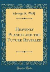 Heavenly Planets and the Future Revealed (Classic Reprint)