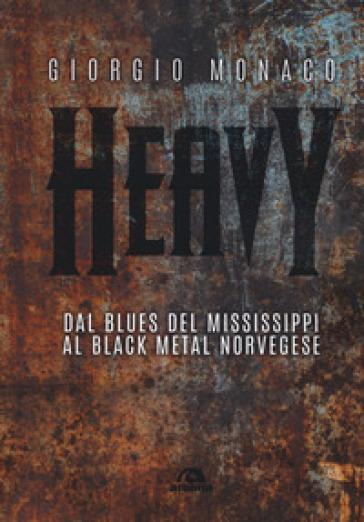 Heavy. Dal blues del Mississippi al black metal norvegese - Giorgio Monaco |