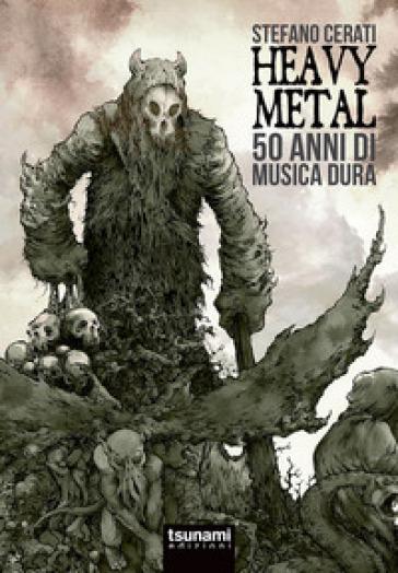 Heavy metal. 50 anni di musica dura - Stefano Cerati | Ericsfund.org