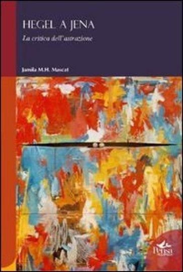 Hegel a Jena. La critica dell'astrazione - Jamila M. Mascat  