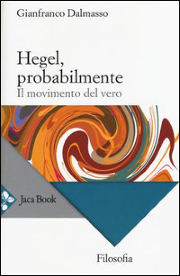 Hegel, probabilmente. Il movimento del vero - Gianfranco Dalmasso |
