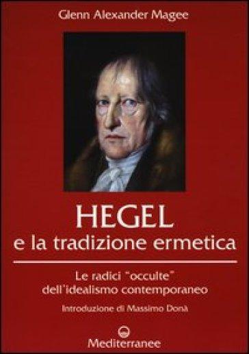 Hegel e la tradizione ermetica. Le radici «occulte» dell'idealismo contemporaneo - Glenn Alexander Magee pdf epub