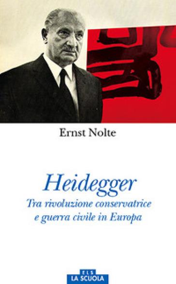 Heidegger. Tra rivoluzione conservatrice e guerra civile in Europa - Ernst Nolte  