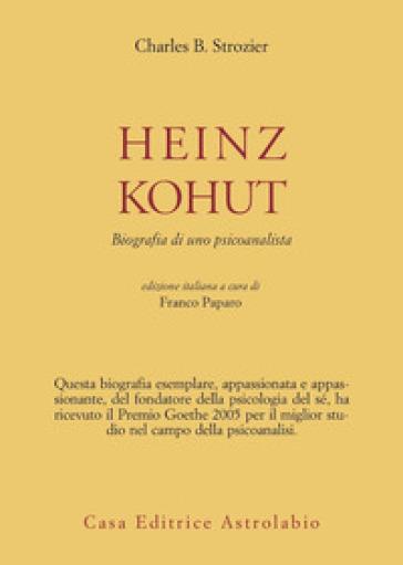 Heinz Kohut. Biografia di uno psicoanalista - Charles B. Strozier |
