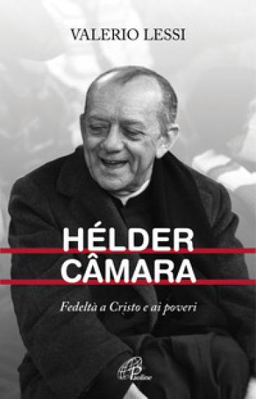 Hélder Camara. Fedeltà a Cristo e ai poveri - Valerio Lessi | Kritjur.org