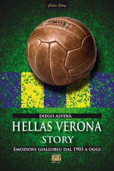 Hellas Verona story. Emozioni gialloblu dal 1903 a oggi - Diego Alverà  