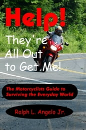 Help! They re All Out to Get Me! The Motorcyclists Guide to Surviving the Everyday World.