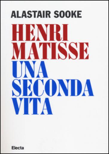 Henri Matisse. Una seconda vita - Alastair Sooke | Jonathanterrington.com