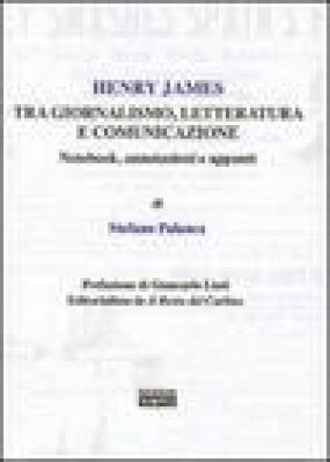 Henry James tra giornalismo, letteratura e comunicazione. Notebook, annotazioni e appunti - Stefano Palanca |