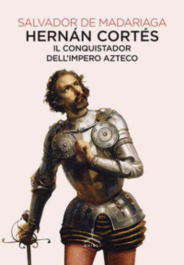 Hernan Cortés. Il conquistador dell'impero azteco - Salvador de Madariaga |