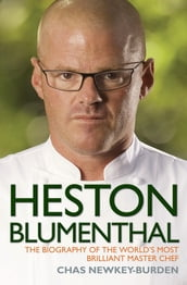 Heston Blumenthal - The Biography of the World s Most Brilliant Master Chef