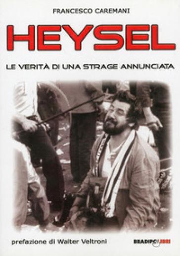 Heysel. Le verità di una strage annunciata - Francesco Caremani  