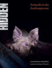 Hidden. Animals in the Anthropocene. Ediz. illustrata