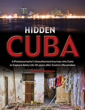 Hidden Cuba: A Photojournalist s Unauthorized Journey into Cuba to Capture Daily Life 50 years after Castro s Revolution