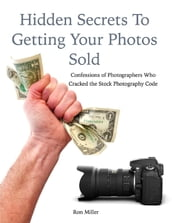 Hidden Secrets to Getting Your Photos Sold: Confessions of Photographers Who Cracked the Stock Photography Code