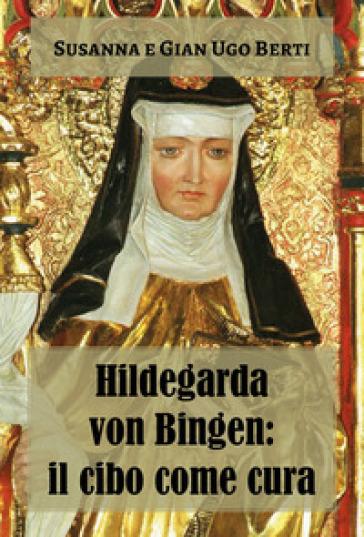Hildegarda von Bingen: il cibo come cura - Susanna Berti Franceschi |