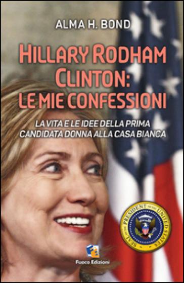 Hillary Rodham Clinton. La vita e le idee della prima candidata donna alla Casa Bianca - Alma H. Bond |