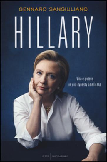 Hillary. Vita e potere in una dynasty americana - Gennaro Sangiuliano | Jonathanterrington.com