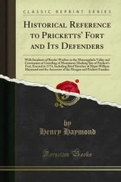Historical Reference to Pricketts  Fort and Its Defenders: With Incidents of Border Warfare in the Monongahela Valley and Ceremonies at Unveiling of Monument Marking Site of Prickett s Fort, Erecte...